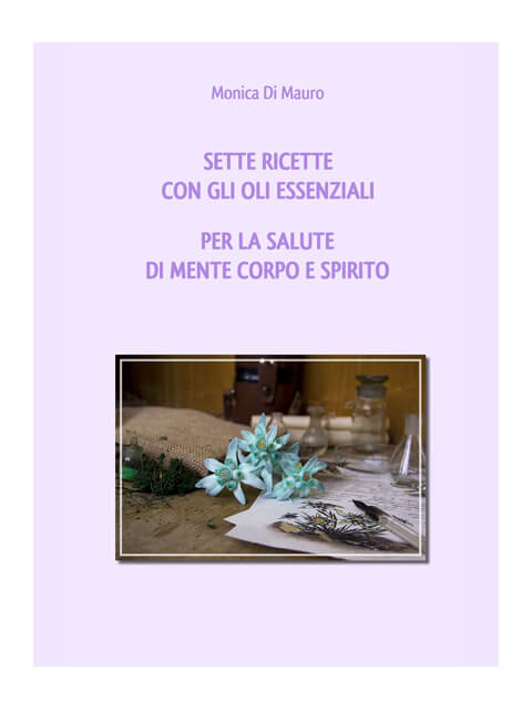 Sette ricette con gli oli essenziali per la salute di mente corpo e spirito - Monica Di Mauro